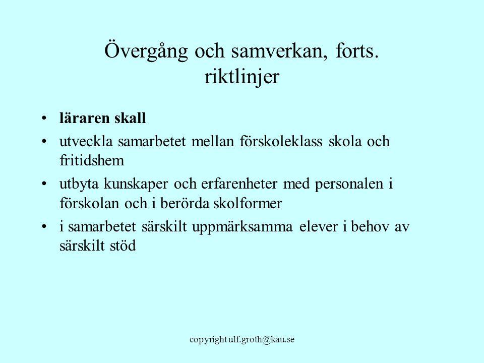 copyright ulf.groth@kau.se Övergång och samverkan, forts. riktlinjer läraren skall utveckla samarbetet mellan förskoleklass skola och fritidshem utbyt