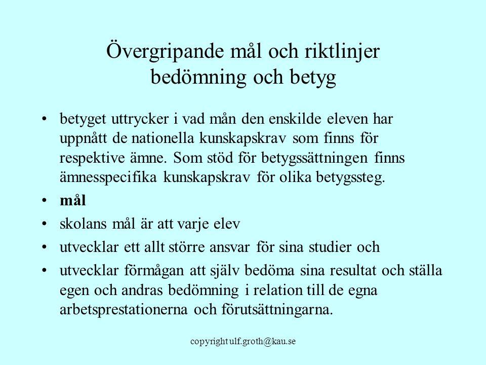 copyright ulf.groth@kau.se Övergripande mål och riktlinjer bedömning och betyg betyget uttrycker i vad mån den enskilde eleven har uppnått de nationel