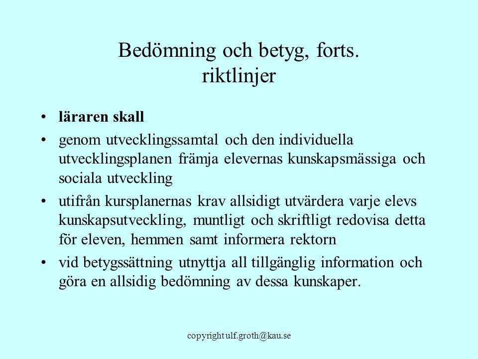 copyright ulf.groth@kau.se Bedömning och betyg, forts. riktlinjer läraren skall genom utvecklingssamtal och den individuella utvecklingsplanen främja