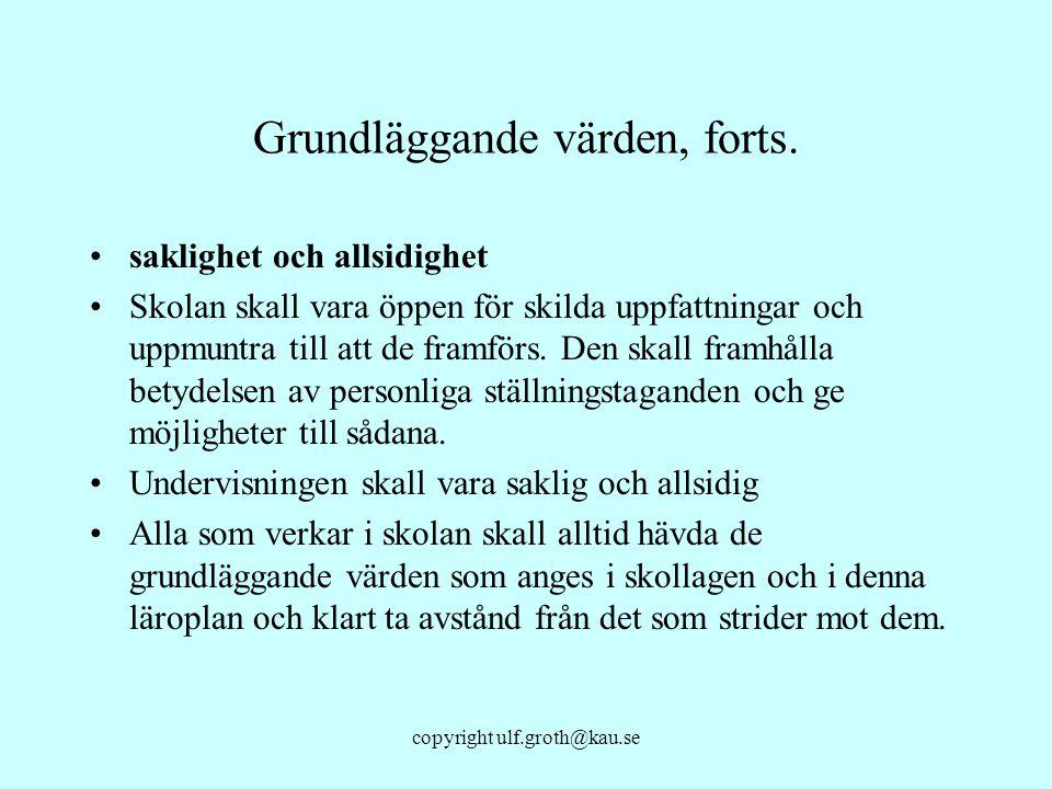 copyright ulf.groth@kau.se Grundläggande värden, forts. saklighet och allsidighet Skolan skall vara öppen för skilda uppfattningar och uppmuntra till