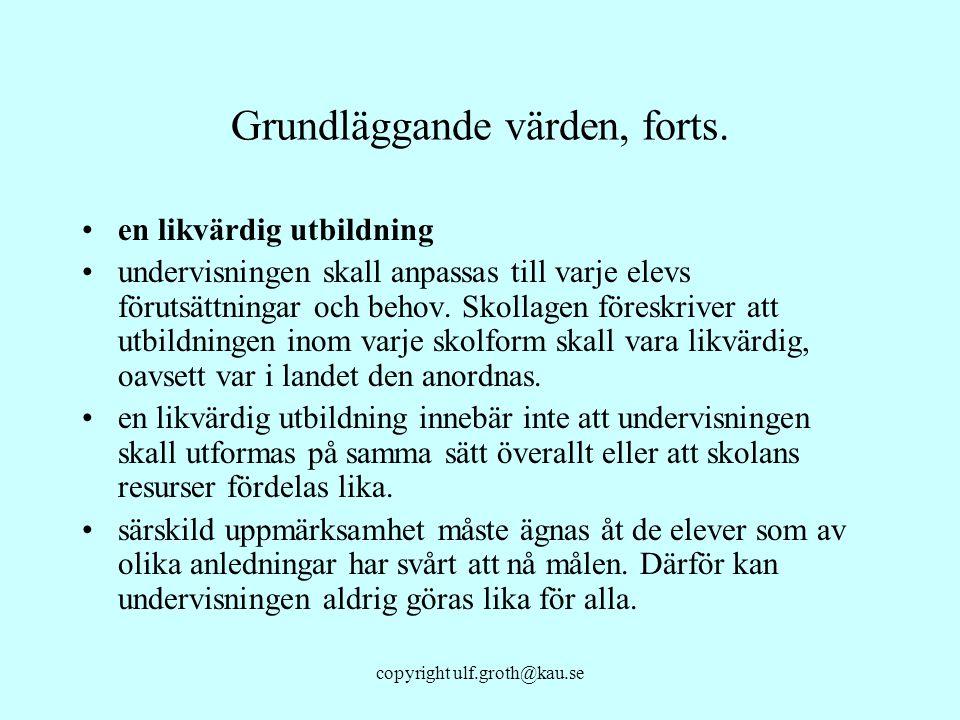 copyright ulf.groth@kau.se Grundläggande värden, forts. en likvärdig utbildning undervisningen skall anpassas till varje elevs förutsättningar och beh