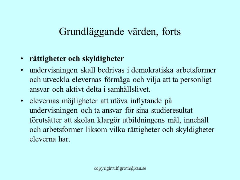 copyright ulf.groth@kau.se Grundläggande värden, forts rättigheter och skyldigheter undervisningen skall bedrivas i demokratiska arbetsformer och utve