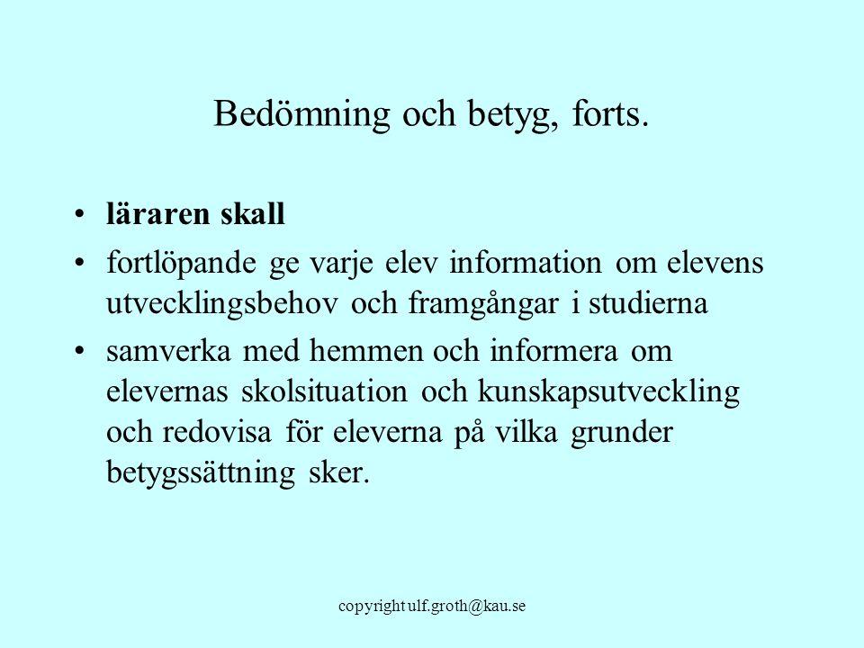 copyright ulf.groth@kau.se Bedömning och betyg, forts. läraren skall fortlöpande ge varje elev information om elevens utvecklingsbehov och framgångar