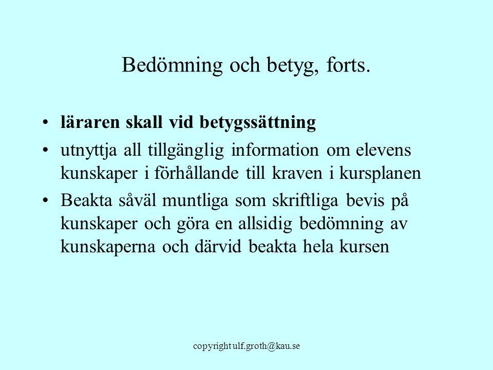 copyright ulf.groth@kau.se Bedömning och betyg, forts. läraren skall vid betygssättning utnyttja all tillgänglig information om elevens kunskaper i fö