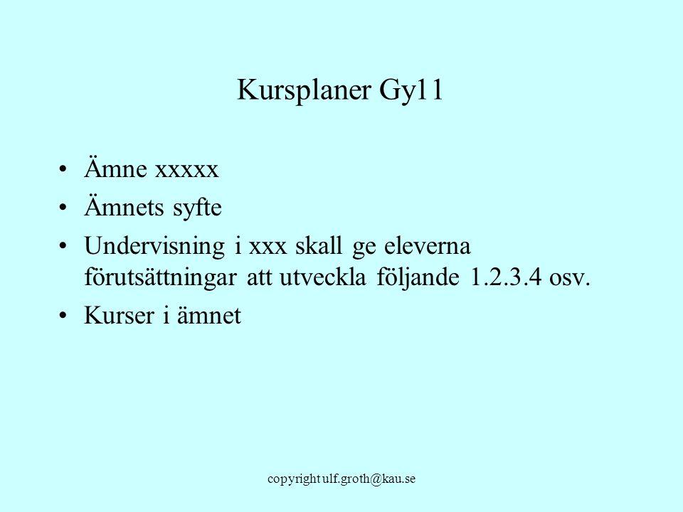 copyright ulf.groth@kau.se Kursplaner Gy11 Ämne xxxxx Ämnets syfte Undervisning i xxx skall ge eleverna förutsättningar att utveckla följande 1.2.3.4