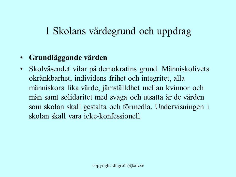 copyright ulf.groth@kau.se 1 Skolans värdegrund och uppdrag Grundläggande värden Skolväsendet vilar på demokratins grund. Människolivets okränkbarhet,