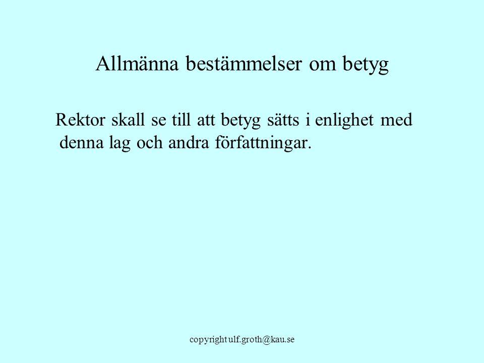 copyright ulf.groth@kau.se Allmänna bestämmelser om betyg Rektor skall se till att betyg sätts i enlighet med denna lag och andra författningar.
