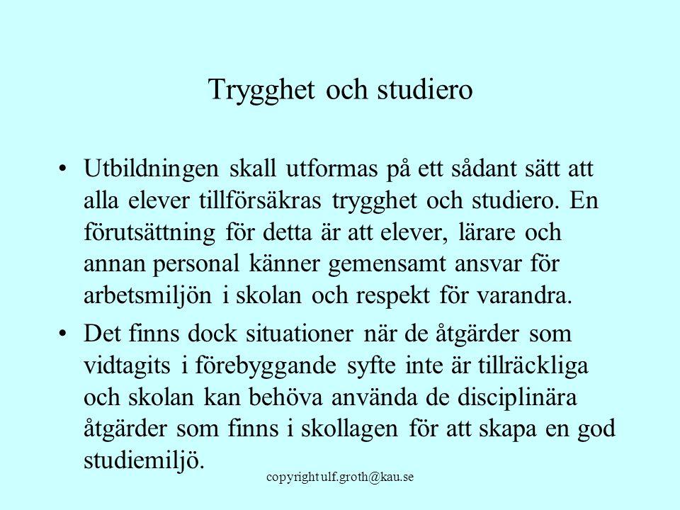 copyright ulf.groth@kau.se Trygghet och studiero Utbildningen skall utformas på ett sådant sätt att alla elever tillförsäkras trygghet och studiero. E