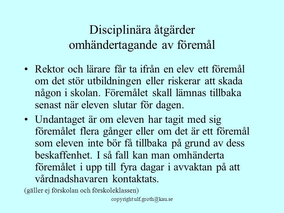 copyright ulf.groth@kau.se Disciplinära åtgärder omhändertagande av föremål Rektor och lärare får ta ifrån en elev ett föremål om det stör utbildninge