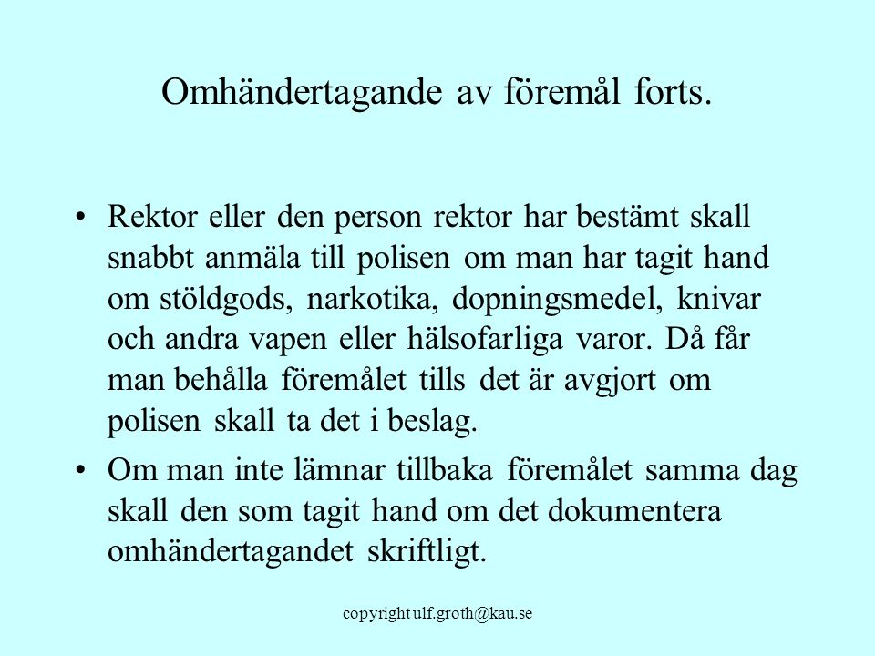 copyright ulf.groth@kau.se Omhändertagande av föremål forts. Rektor eller den person rektor har bestämt skall snabbt anmäla till polisen om man har ta