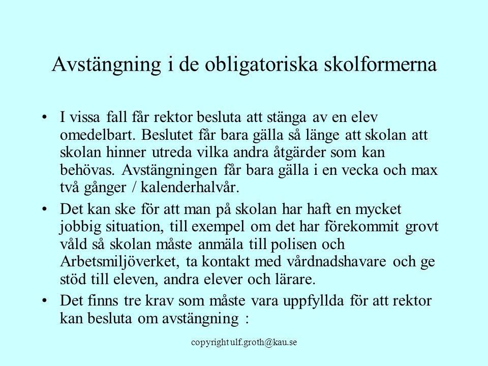 copyright ulf.groth@kau.se Avstängning i de obligatoriska skolformerna I vissa fall får rektor besluta att stänga av en elev omedelbart. Beslutet får
