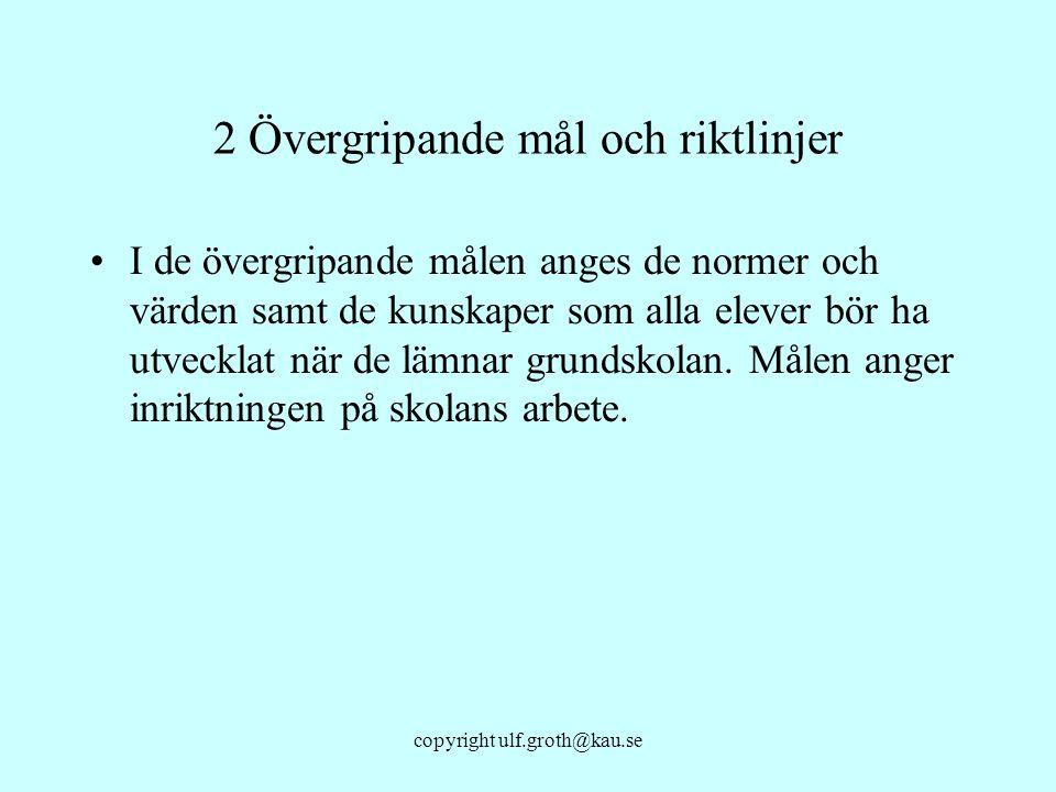 copyright ulf.groth@kau.se 2 Övergripande mål och riktlinjer I de övergripande målen anges de normer och värden samt de kunskaper som alla elever bör