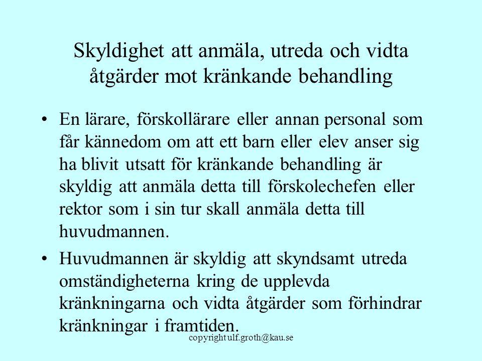 copyright ulf.groth@kau.se Skyldighet att anmäla, utreda och vidta åtgärder mot kränkande behandling En lärare, förskollärare eller annan personal som