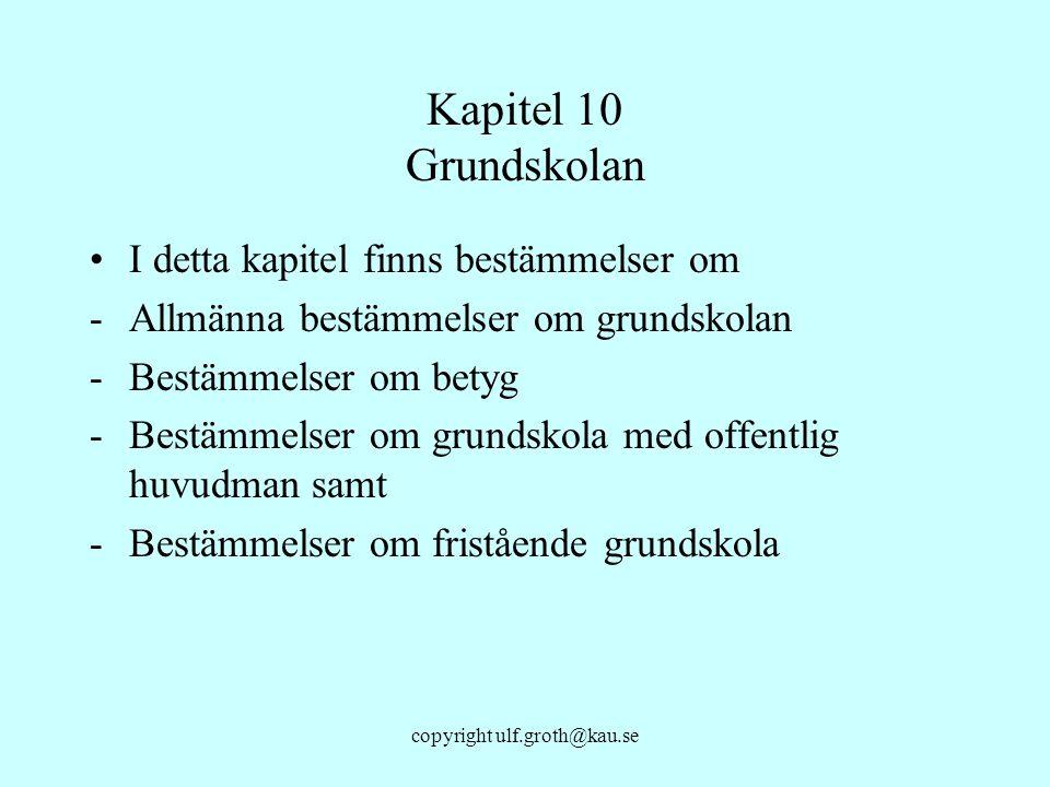 copyright ulf.groth@kau.se Kapitel 10 Grundskolan I detta kapitel finns bestämmelser om -Allmänna bestämmelser om grundskolan -Bestämmelser om betyg -