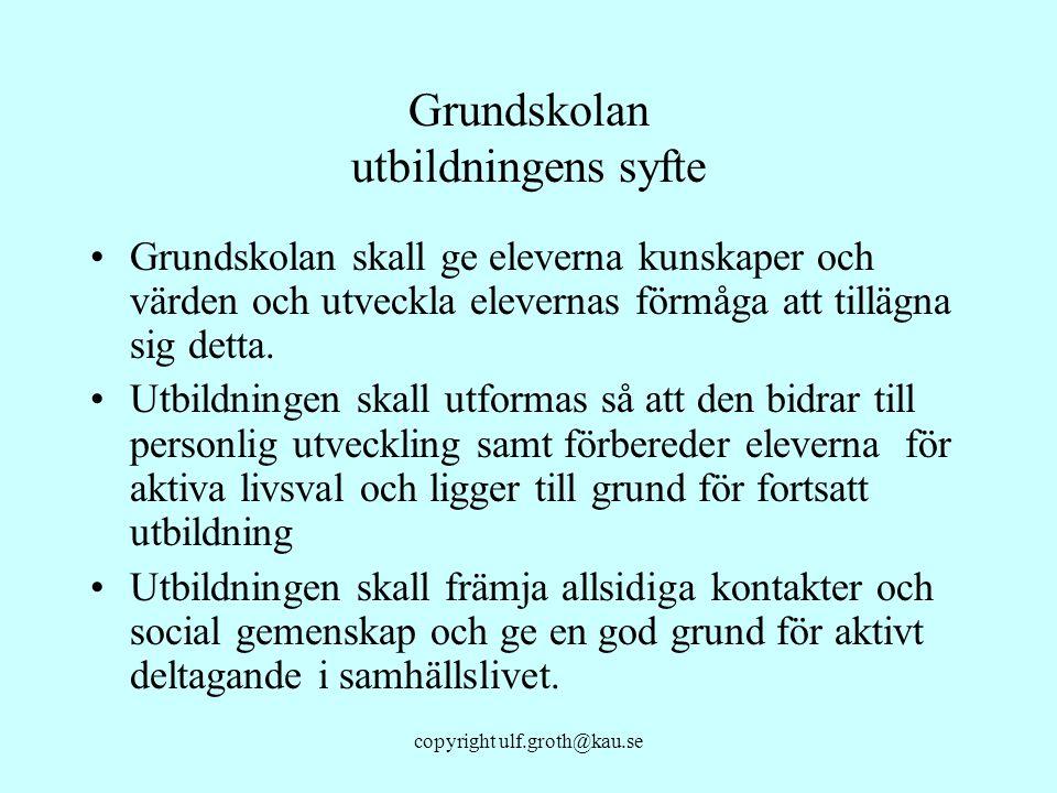 copyright ulf.groth@kau.se Grundskolan utbildningens syfte Grundskolan skall ge eleverna kunskaper och värden och utveckla elevernas förmåga att tillä