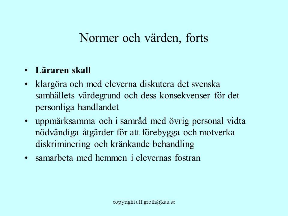 copyright ulf.groth@kau.se Normer och värden, forts Läraren skall klargöra och med eleverna diskutera det svenska samhällets värdegrund och dess konse