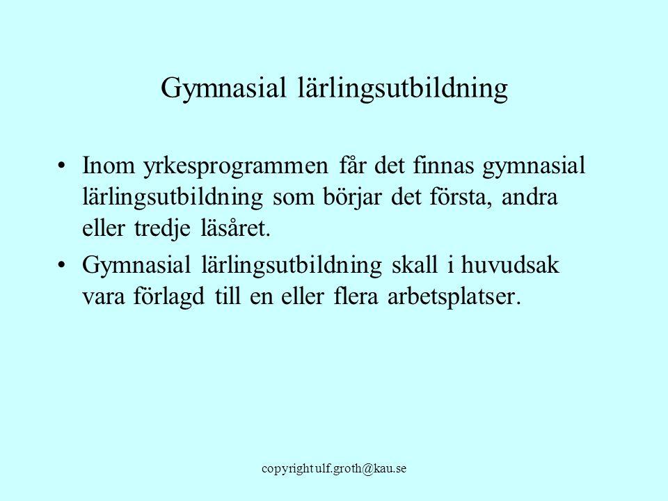 copyright ulf.groth@kau.se Gymnasial lärlingsutbildning Inom yrkesprogrammen får det finnas gymnasial lärlingsutbildning som börjar det första, andra
