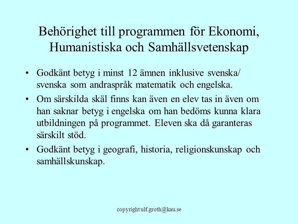copyright ulf.groth@kau.se Behörighet till programmen för Ekonomi, Humanistiska och Samhällsvetenskap Godkänt betyg i minst 12 ämnen inklusive svenska