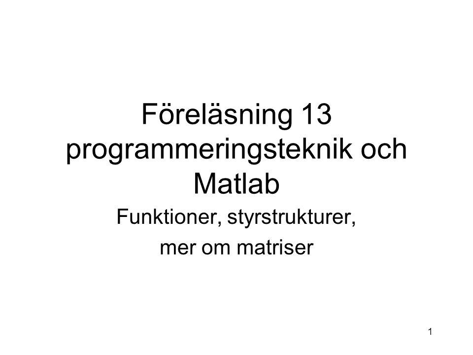 1 Föreläsning 13 programmeringsteknik och Matlab Funktioner, styrstrukturer, mer om matriser