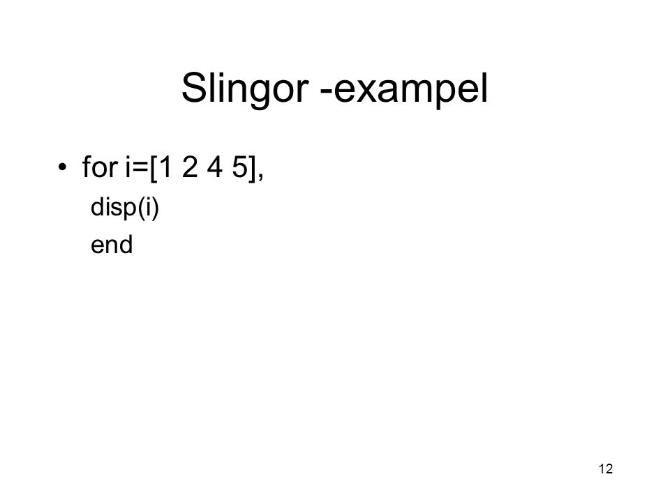 12 Slingor -exampel for i=[1 2 4 5], disp(i) end