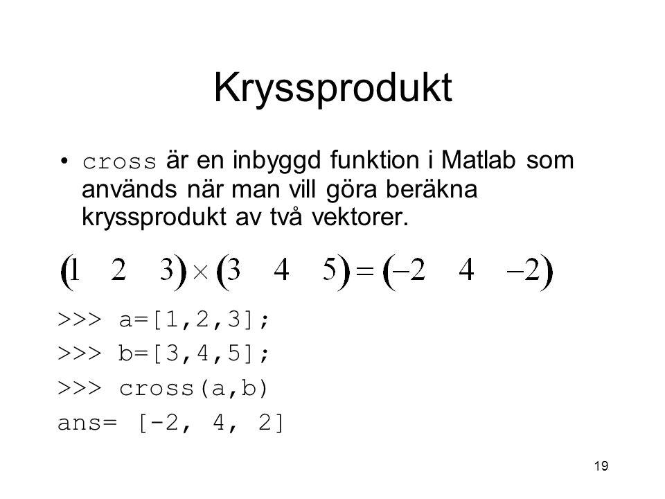 19 Kryssprodukt cross är en inbyggd funktion i Matlab som används när man vill göra beräkna kryssprodukt av två vektorer. >>> a=[1,2,3]; >>> b=[3,4,5]