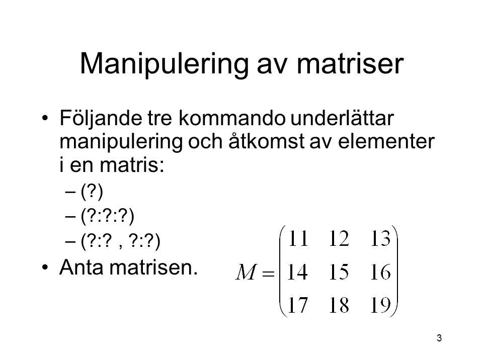 3 Manipulering av matriser Följande tre kommando underlättar manipulering och åtkomst av elementer i en matris: –( ) –( : : ) –( : , : ) Anta matrisen.
