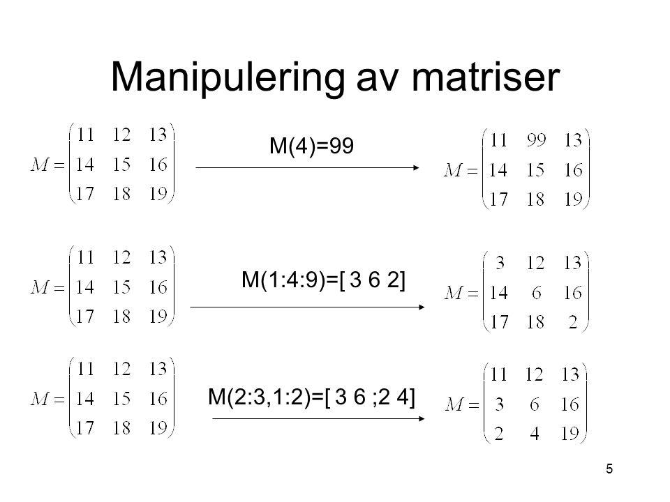 5 Manipulering av matriser M(4)=99 M(1:4:9)=[ 3 6 2] M(2:3,1:2)=[ 3 6 ;2 4]