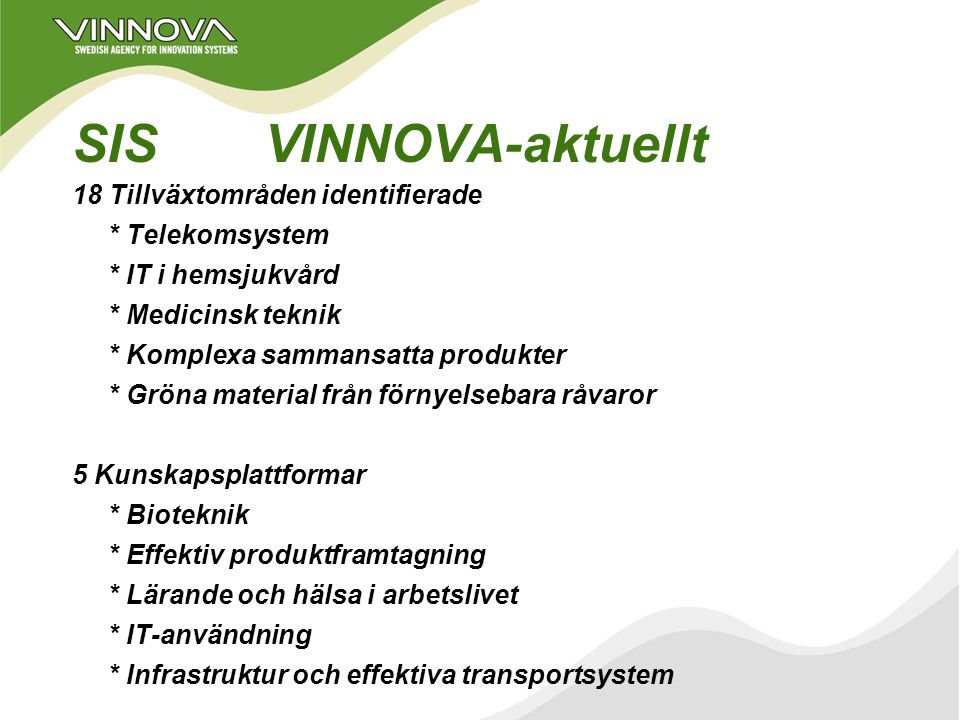 VINNOVAs verksamhetsplanering 2003 - 2007 NISInkubatorer och såddfinansiering forskningsinstitut, kompetenscentra SIS18 tillväxtområden 5 kunskapsplattformar RISVINNVÄXT Nyckelaktörers innovationssystem Starka forsknings- och innovationsmiljöer Internationellt perspektiv