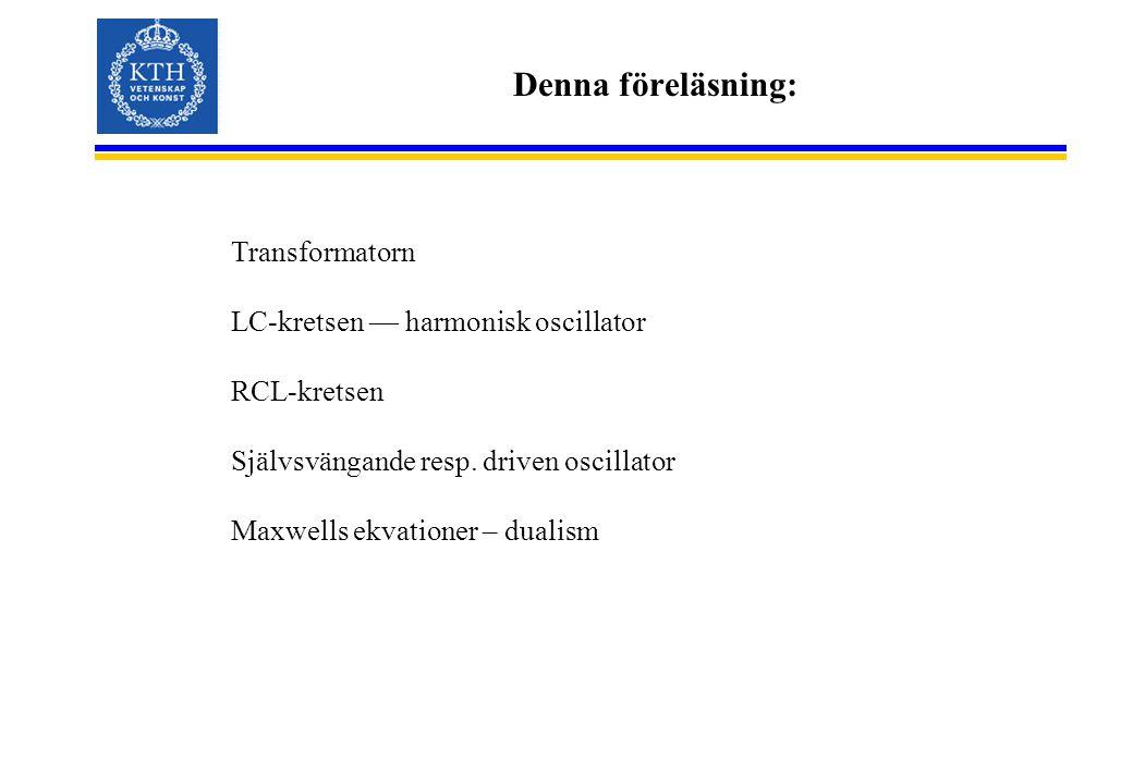 Denna föreläsning: Transformatorn LC-kretsen — harmonisk oscillator RCL-kretsen Självsvängande resp.