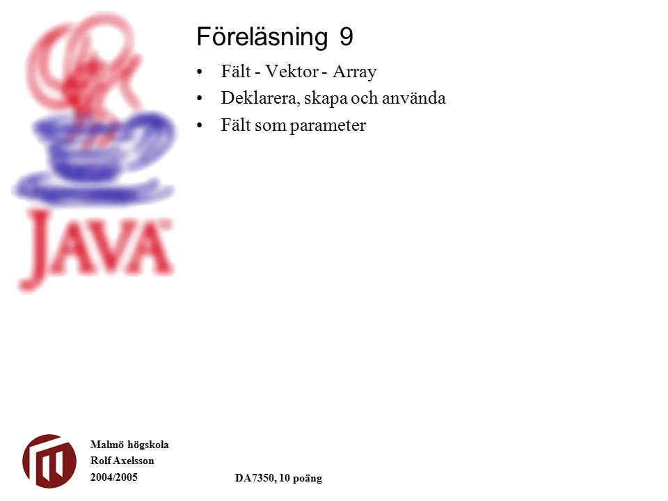Malmö högskola Rolf Axelsson 2004/2005 DA7350, 10 poäng Fält - Vektor - Array Deklarera, skapa och använda Fält som parameter Föreläsning 9