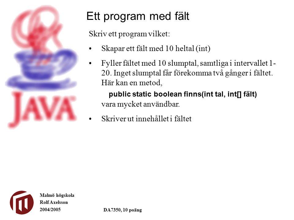 Malmö högskola Rolf Axelsson 2004/2005 DA7350, 10 poäng Ett program med fält Skriv ett program vilket: Skapar ett fält med 10 heltal (int) Fyller fältet med 10 slumptal, samtliga i intervallet 1- 20.
