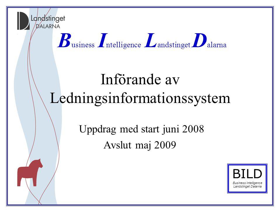 Införande av Ledningsinformationssystem Uppdrag med start juni 2008 Avslut maj 2009 B usiness I ntelligence L andstinget D alarna BILD Business Intell