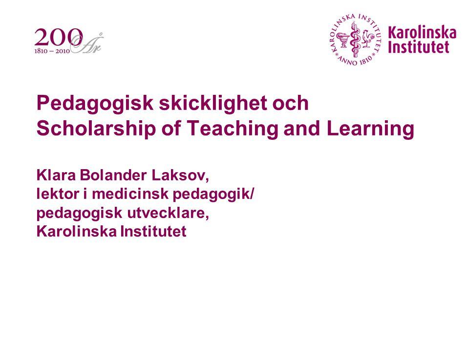 Pedagogisk skicklighet och Scholarship of Teaching and Learning Klara Bolander Laksov, lektor i medicinsk pedagogik/ pedagogisk utvecklare, Karolinska