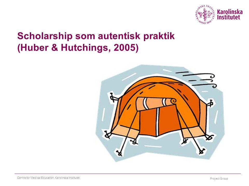 Project Group Centre for Medical Education, Karolinska Institutet Scholarship som autentisk praktik (Huber & Hutchings, 2005)