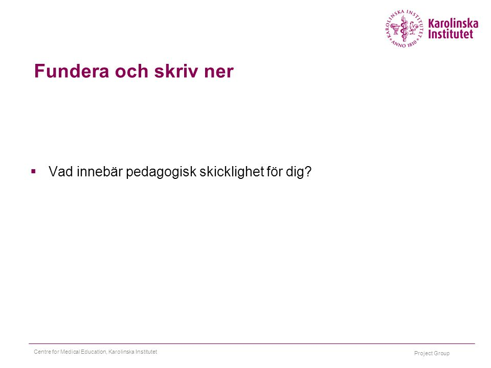 Project Group Centre for Medical Education, Karolinska Institutet Fundera och skriv ner  Vad innebär pedagogisk skicklighet för dig?