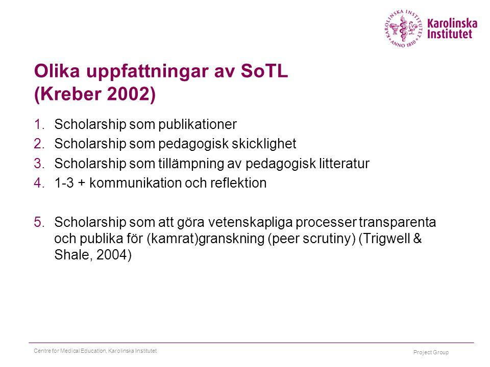 Project Group Centre for Medical Education, Karolinska Institutet Olika uppfattningar av SoTL (Kreber 2002) 1.Scholarship som publikationer 2.Scholars