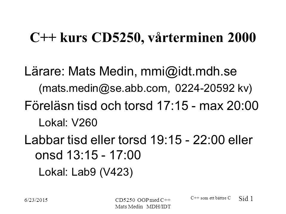 C++ som ett bättre C Sid 1 6/23/2015CD5250 OOP med C++ Mats Medin MDH/IDT C++ kurs CD5250, vårterminen 2000 Lärare: Mats Medin, mmi@idt.mdh.se (mats.medin@se.abb.com, 0224-20592 kv) Föreläsn tisd och torsd 17:15 - max 20:00 Lokal: V260 Labbar tisd eller torsd 19:15 - 22:00 eller onsd 13:15 - 17:00 Lokal: Lab9 (V423)