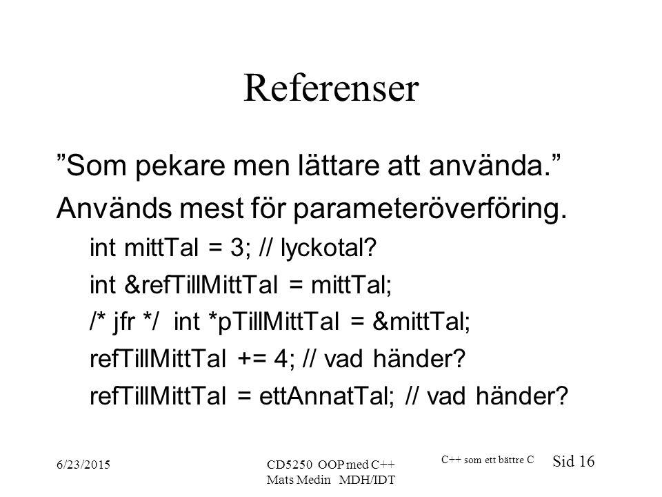 C++ som ett bättre C Sid 16 6/23/2015CD5250 OOP med C++ Mats Medin MDH/IDT Referenser Som pekare men lättare att använda. Används mest för parameteröverföring.