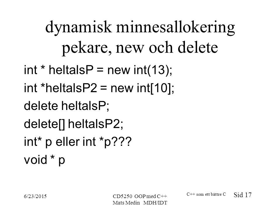 C++ som ett bättre C Sid 17 6/23/2015CD5250 OOP med C++ Mats Medin MDH/IDT dynamisk minnesallokering pekare, new och delete int * heltalsP = new int(13); int *heltalsP2 = new int[10]; delete heltalsP; delete[] heltalsP2; int* p eller int *p .