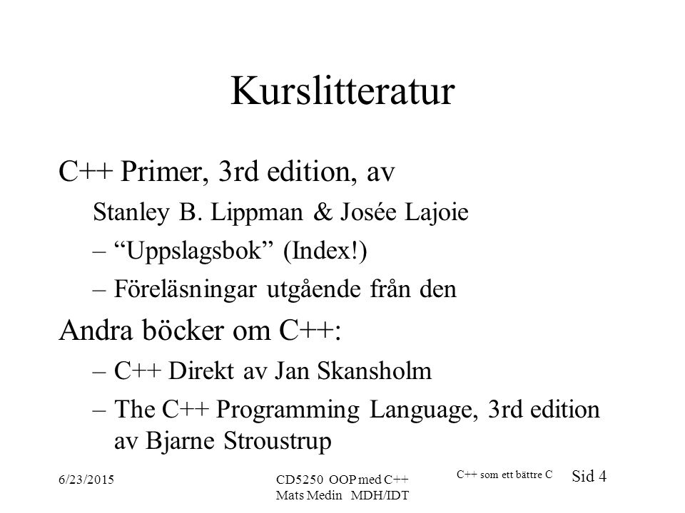 C++ som ett bättre C Sid 4 6/23/2015CD5250 OOP med C++ Mats Medin MDH/IDT Kurslitteratur C++ Primer, 3rd edition, av Stanley B.