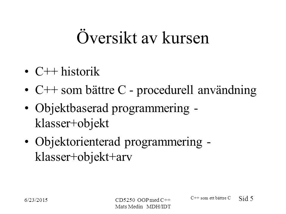 C++ som ett bättre C Sid 5 6/23/2015CD5250 OOP med C++ Mats Medin MDH/IDT Översikt av kursen C++ historik C++ som bättre C - procedurell användning Objektbaserad programmering - klasser+objekt Objektorienterad programmering - klasser+objekt+arv