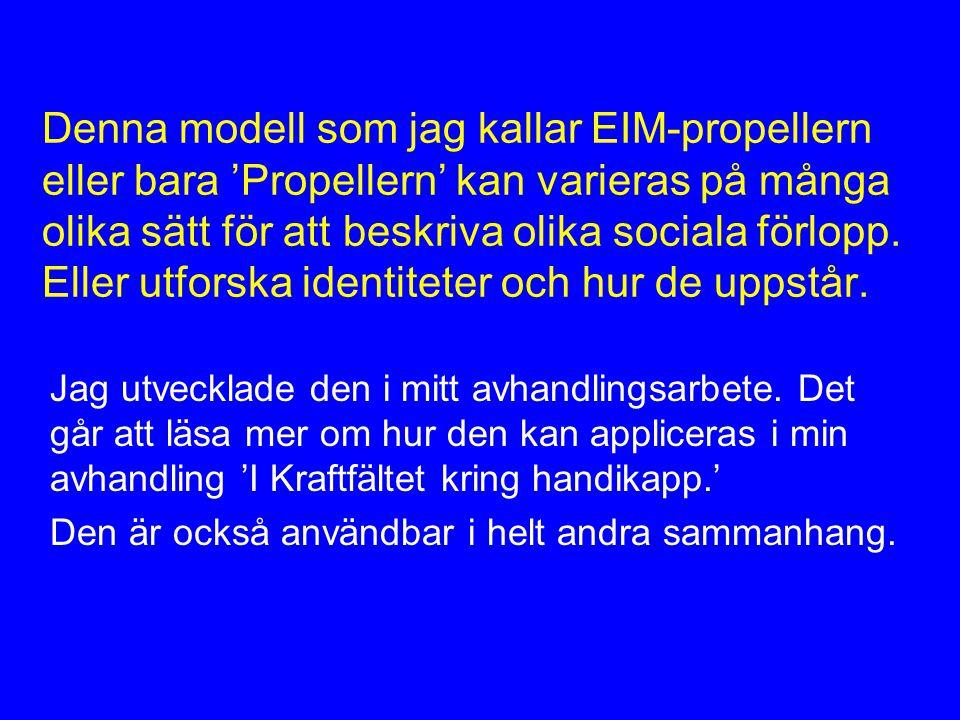 Denna modell som jag kallar EIM-propellern eller bara 'Propellern' kan varieras på många olika sätt för att beskriva olika sociala förlopp.
