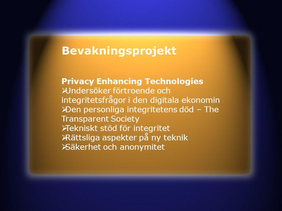 Bevakningsprojekt Privacy Enhancing Technologies  Undersöker förtroende och integritetsfrågor i den digitala ekonomin  Den personliga integritetens död – The Transparent Society  Tekniskt stöd för integritet  Rättsliga aspekter på ny teknik  Säkerhet och anonymitet
