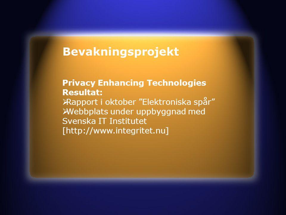 Bevakningsprojekt Privacy Enhancing Technologies Resultat:  Rapport i oktober Elektroniska spår  Webbplats under uppbyggnad med Svenska IT Institutet [http://www.integritet.nu]