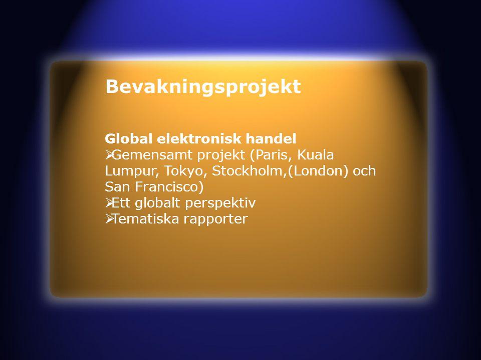 Bevakningsprojekt Global elektronisk handel  Gemensamt projekt (Paris, Kuala Lumpur, Tokyo, Stockholm,(London) och San Francisco)  Ett globalt perspektiv  Tematiska rapporter