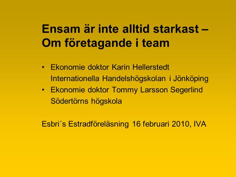 Ensam är inte alltid starkast – Om företagande i team Ekonomie doktor Karin Hellerstedt Internationella Handelshögskolan i Jönköping Ekonomie doktor Tommy Larsson Segerlind Södertörns högskola Esbri´s Estradföreläsning 16 februari 2010, IVA