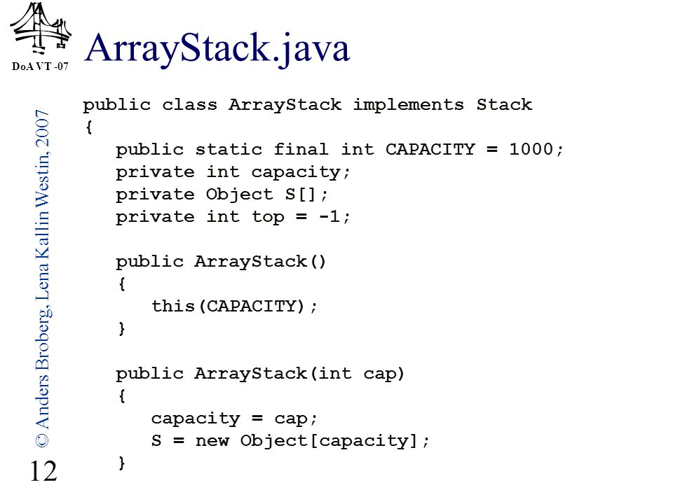 DoA VT -07 © Anders Broberg, Lena Kallin Westin, 2007 12 ArrayStack.java public class ArrayStack implements Stack { public static final int CAPACITY = 1000; private int capacity; private Object S[]; private int top = -1; public ArrayStack() { this(CAPACITY); } public ArrayStack(int cap) { capacity = cap; S = new Object[capacity]; }
