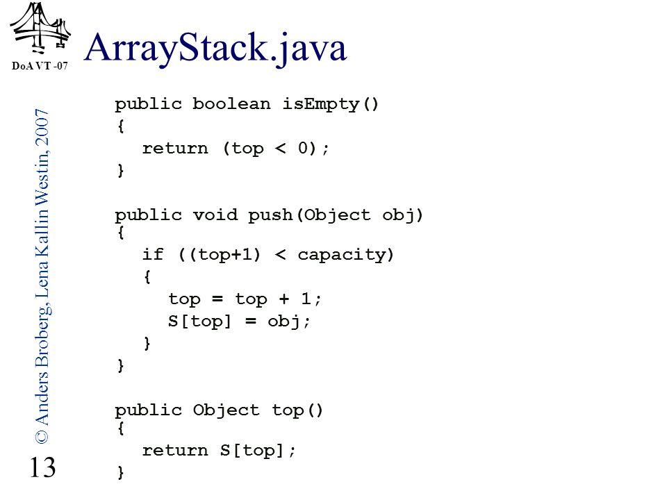 DoA VT -07 © Anders Broberg, Lena Kallin Westin, 2007 13 ArrayStack.java public boolean isEmpty() { return (top < 0); } public void push(Object obj) { if ((top+1) < capacity) { top = top + 1; S[top] = obj; } public Object top() { return S[top]; }