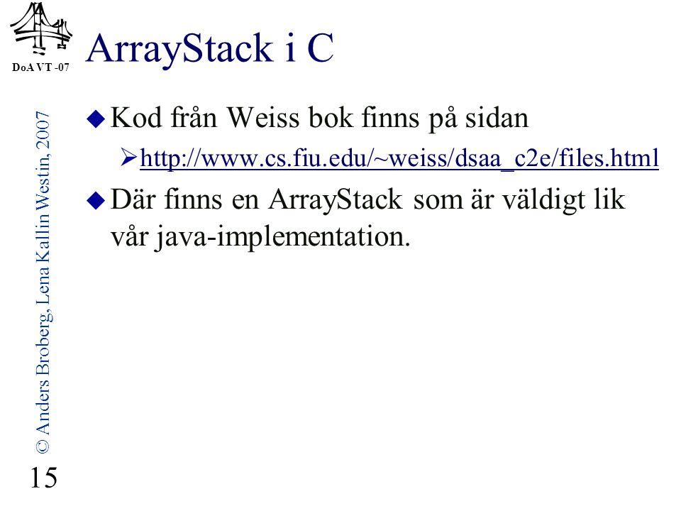 DoA VT -07 © Anders Broberg, Lena Kallin Westin, 2007 15 ArrayStack i C  Kod från Weiss bok finns på sidan  http://www.cs.fiu.edu/~weiss/dsaa_c2e/files.html http://www.cs.fiu.edu/~weiss/dsaa_c2e/files.html  Där finns en ArrayStack som är väldigt lik vår java-implementation.
