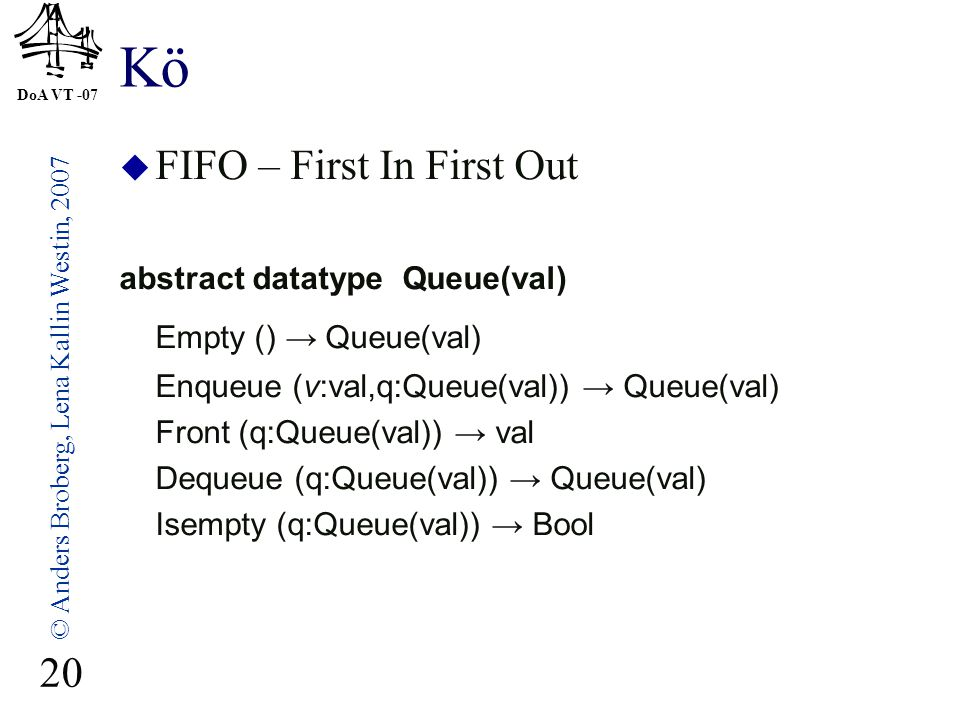 DoA VT -07 © Anders Broberg, Lena Kallin Westin, 2007 20 Kö  FIFO – First In First Out abstract datatype Queue(val) Empty () → Queue(val) Enqueue (v: